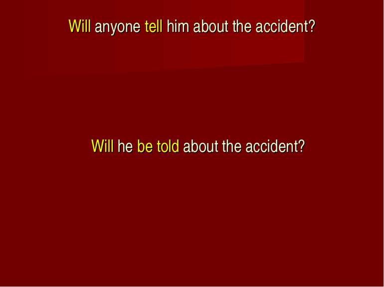Will anyone tell him about the accident? Will he be told about the accident?