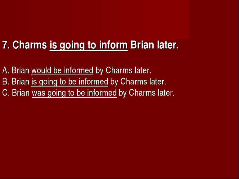 7. Charms is going to inform Brian later.      A. Brian would be informed by ...