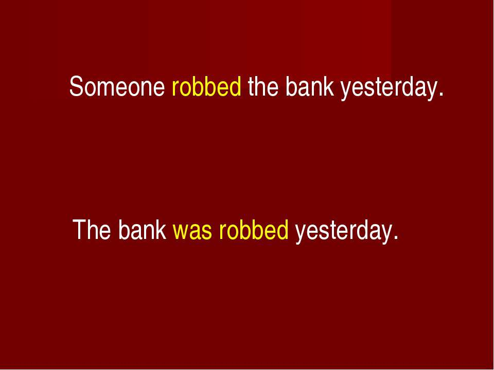Someone robbed the bank yesterday. The bank was robbed yesterday.