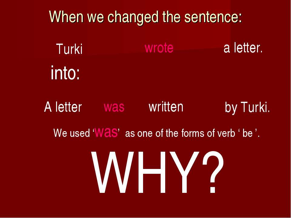 When we changed the sentence: by Turki. A letter was written We used 'was' as...