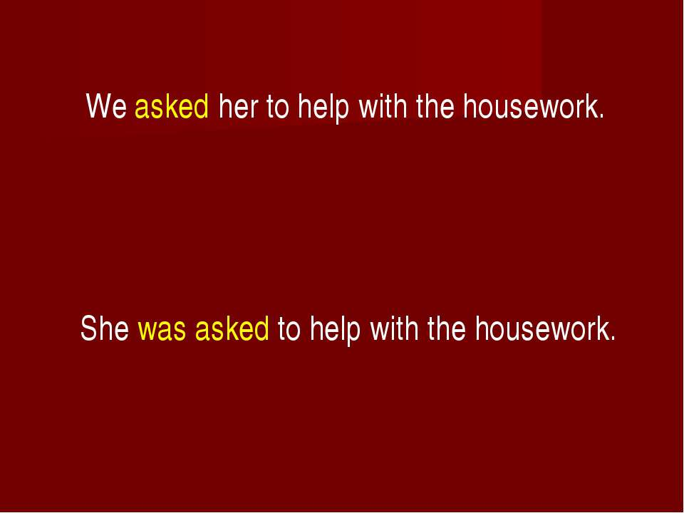 We asked her to help with the housework. She was asked to help with the house...
