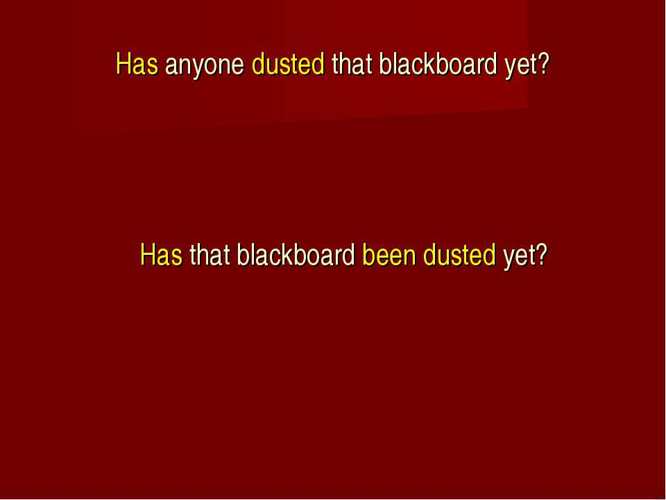 Has anyone dusted that blackboard yet? Has that blackboard been dusted yet?
