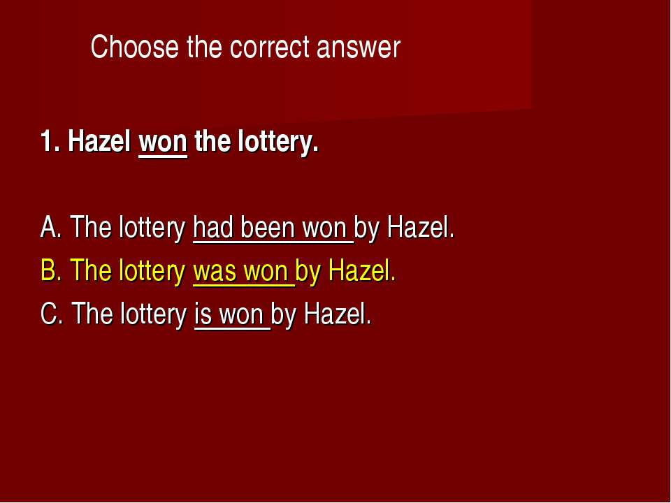 Choose the correct answer 1. Hazel won the lottery.    A. The lottery had bee...