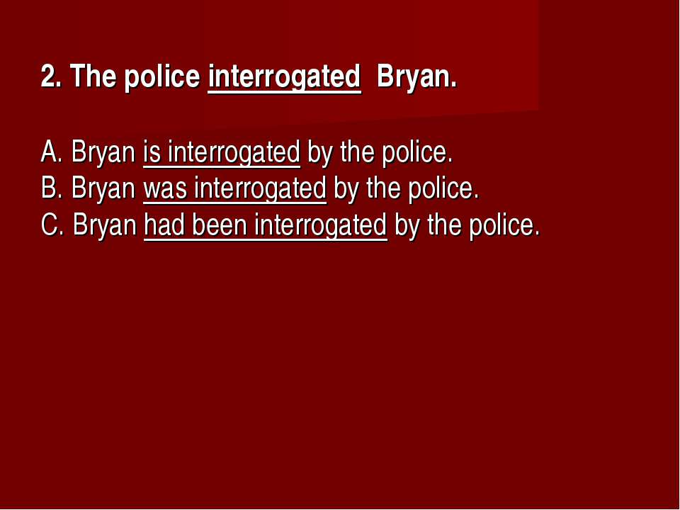 2. The police interrogated Bryan.      A. Bryan is interrogated by the police...