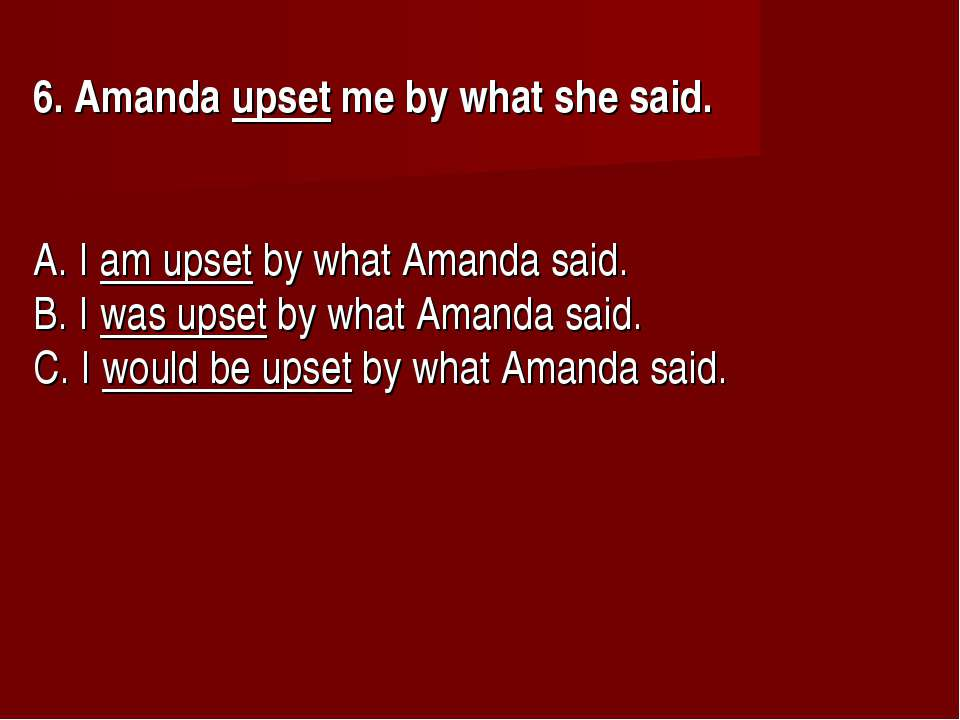6. Amanda upset me by what she said.      A. I am upset by what Amanda said. ...