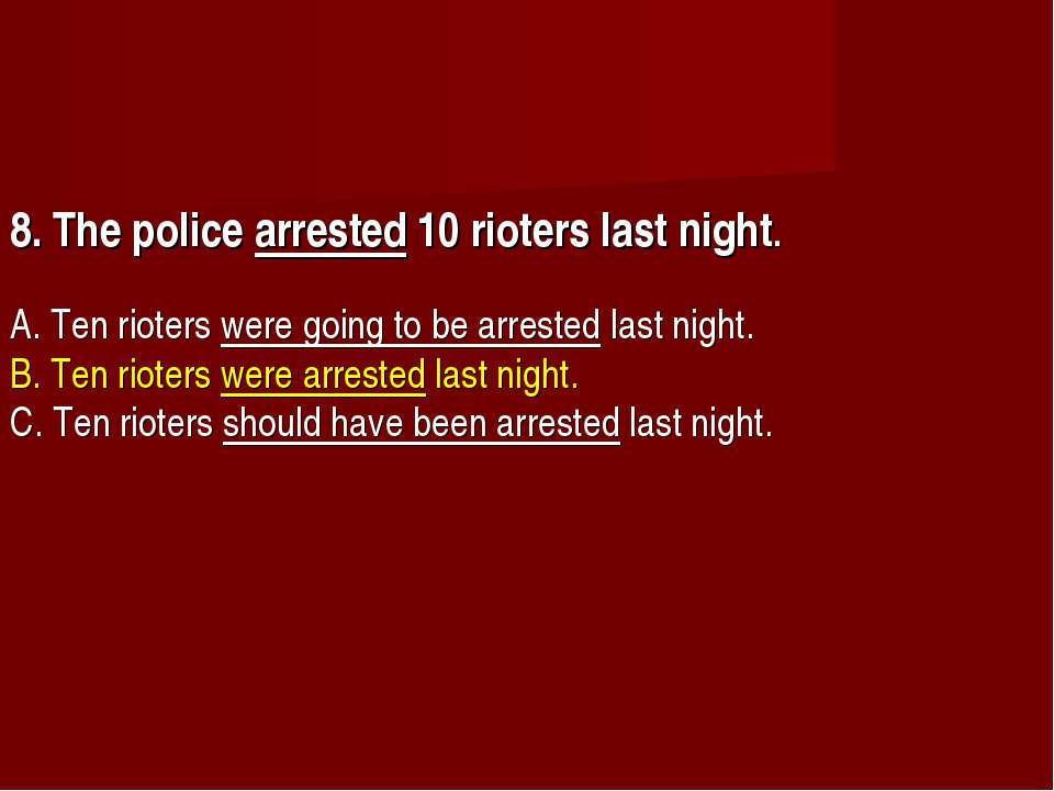 8. The police arrested 10 rioters last night.       A. Ten rioters were going...