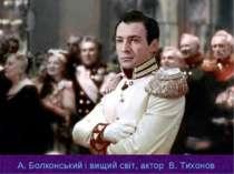 А. Болконський і вищий світ, актор В. Тихонов