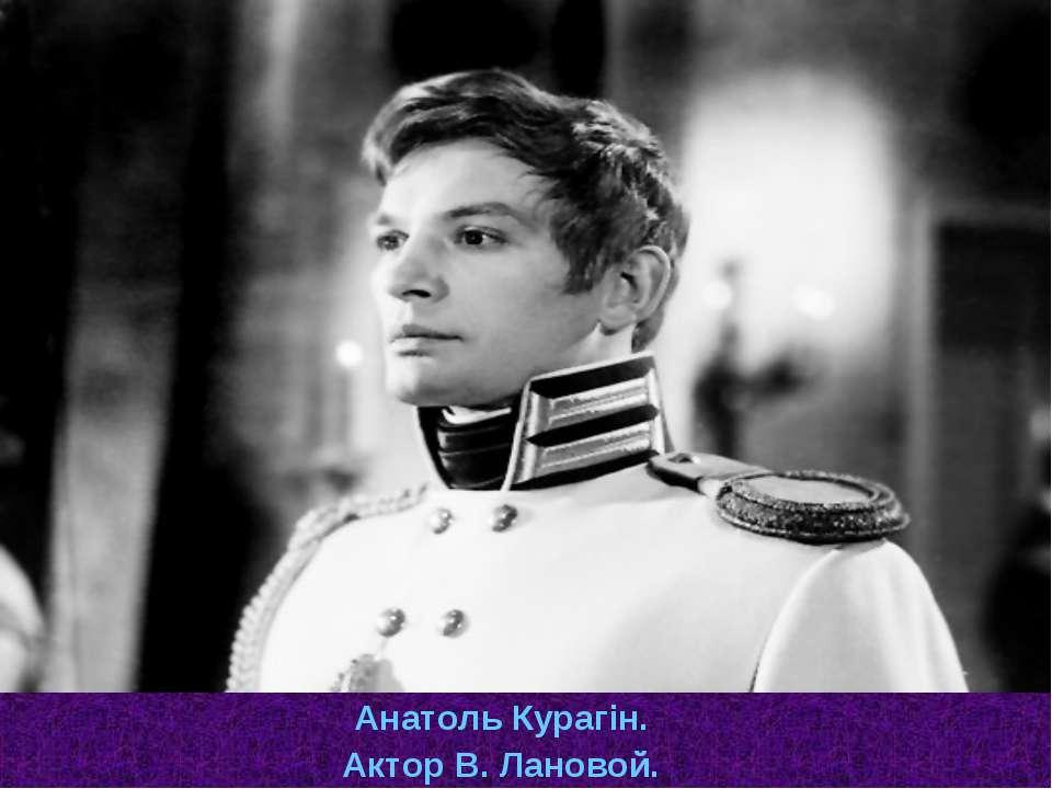 Анатоль Курагін. Актор В. Лановой.