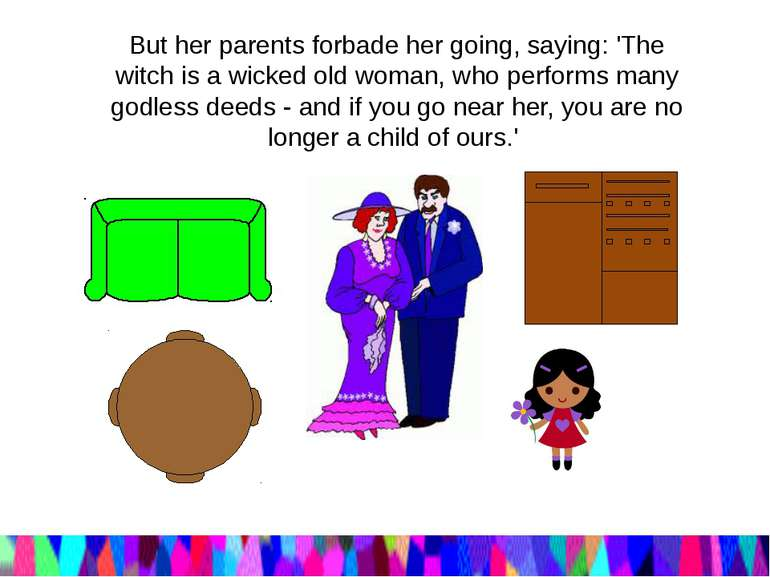 But her parents forbade her going, saying: 'The witch is a wicked old woman, ...