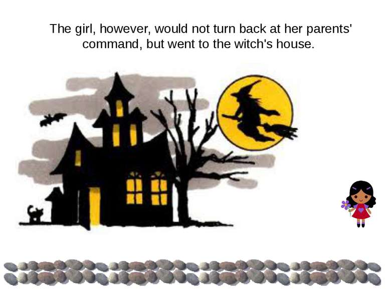 The girl, however, would not turn back at her parents' command, but went to t...