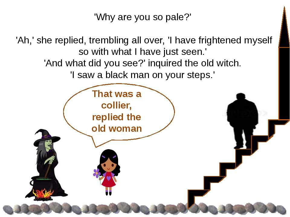 'Why are you so pale?' 'Ah,' she replied, trembling all over, 'I have frighte...