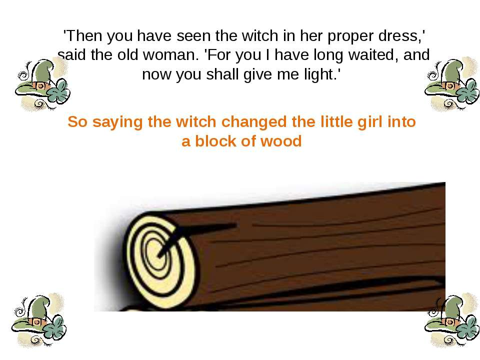 'Then you have seen the witch in her proper dress,' said the old woman. 'For ...