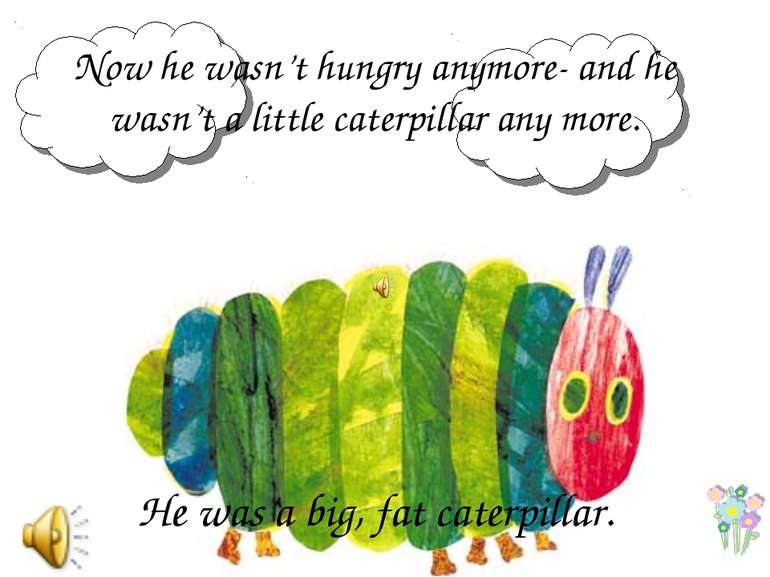 Now he wasn't hungry anymore- and he wasn't a little caterpillar any more. He...