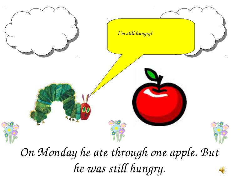 On Monday he ate through one apple. But he was still hungry. I'm still hungry!