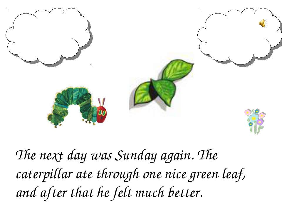 The next day was Sunday again. The caterpillar ate through one nice green lea...