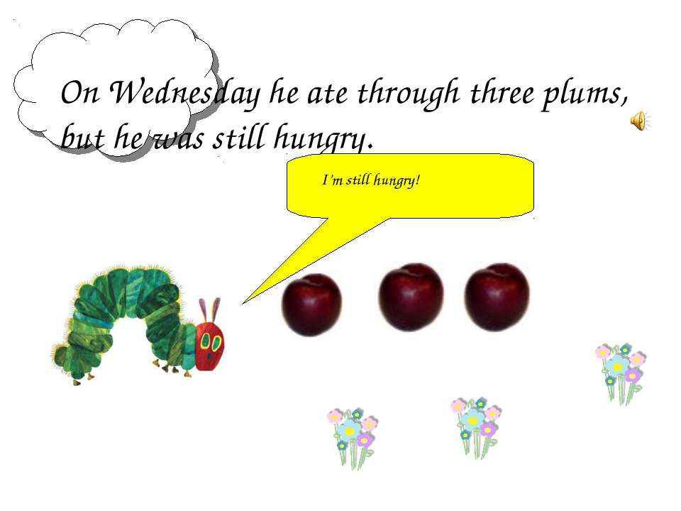 On Wednesday he ate through three plums, but he was still hungry. I'm still h...