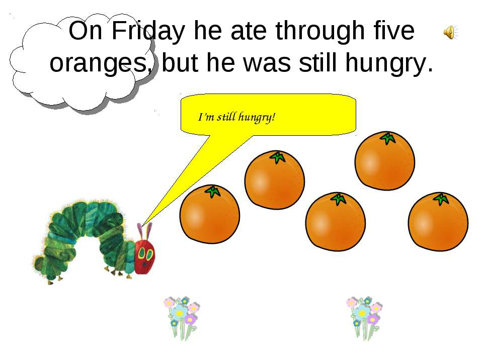 On Friday he ate through five oranges, but he was still hungry. I'm still hun...