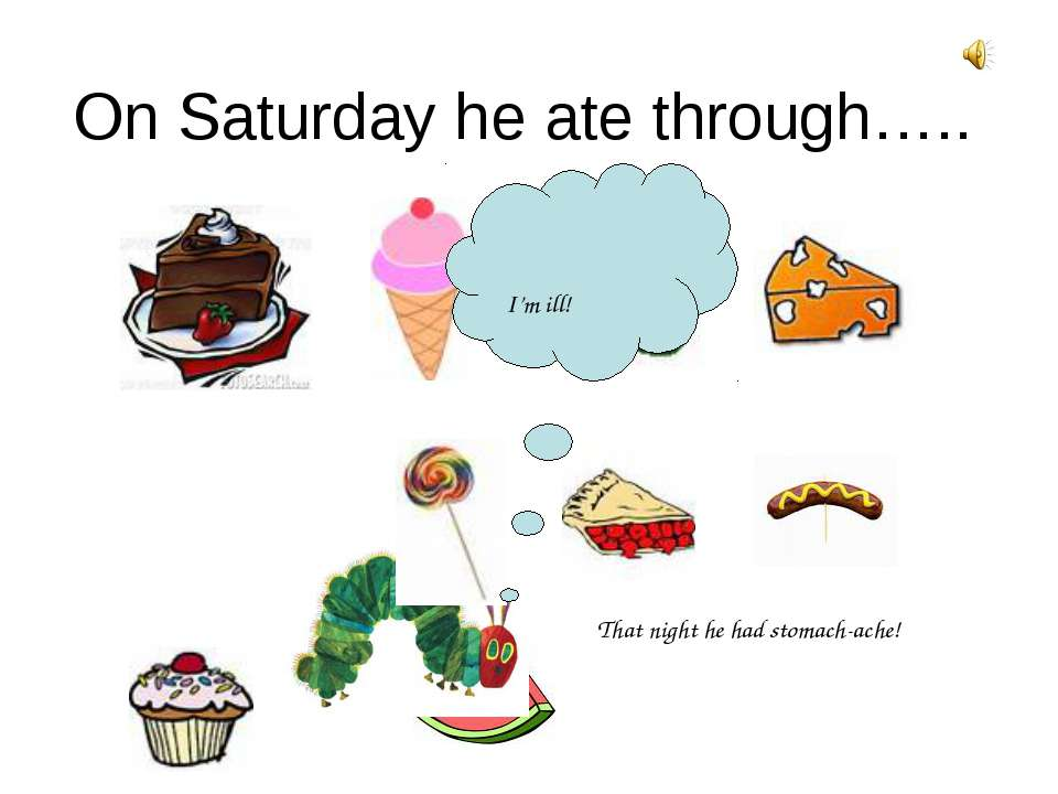 On Saturday he ate through….. That night he had stomach-ache! I'm ill!