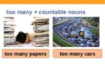 too many + countable nouns too many papers too many cars