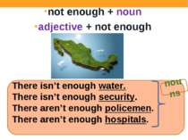 not enough + noun adjective + not enough There isn't enough water. There isn'...