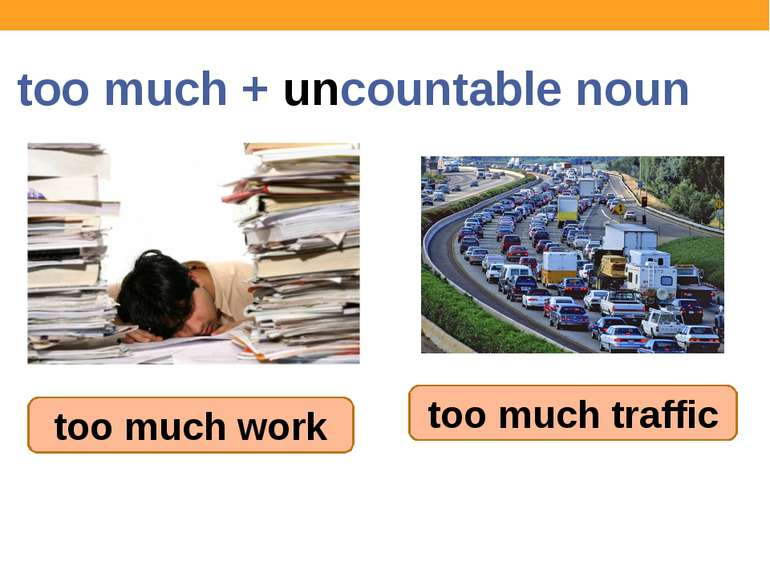 too much + uncountable noun too much work too much traffic