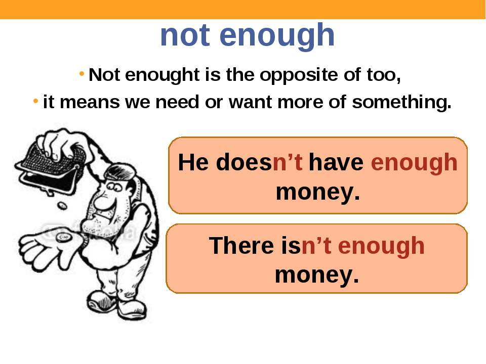 not enough Not enought is the opposite of too, it means we need or want more ...