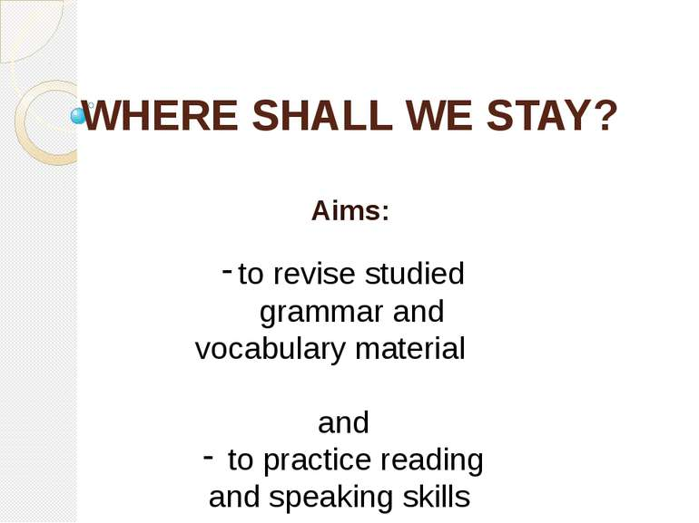 WHERE SHALL WE STAY? Aims: to revise studied grammar and vocabulary material ...