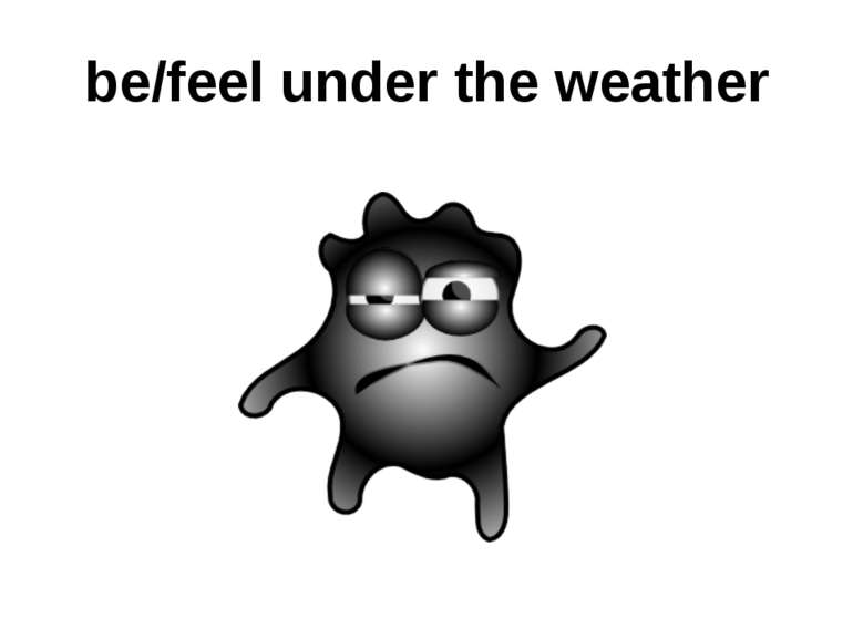be/feel under the weather