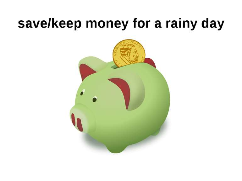 save/keep money for a rainy day