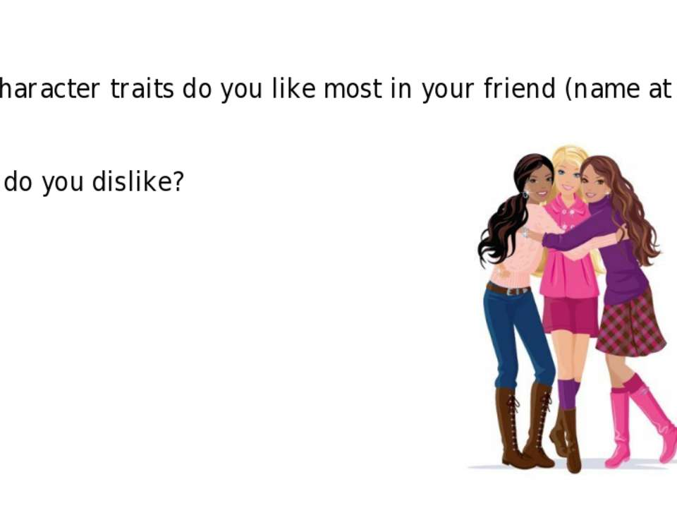 What character traits do you like most in your friend (name at least 5)? Whic...