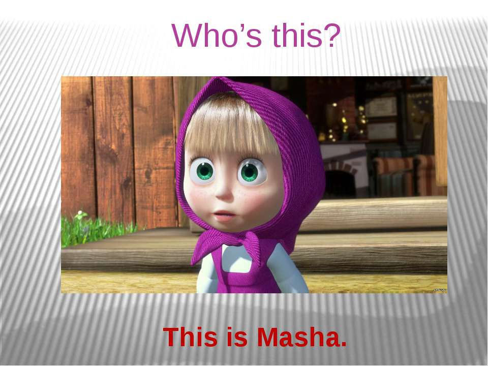 Who's this? This is Masha.