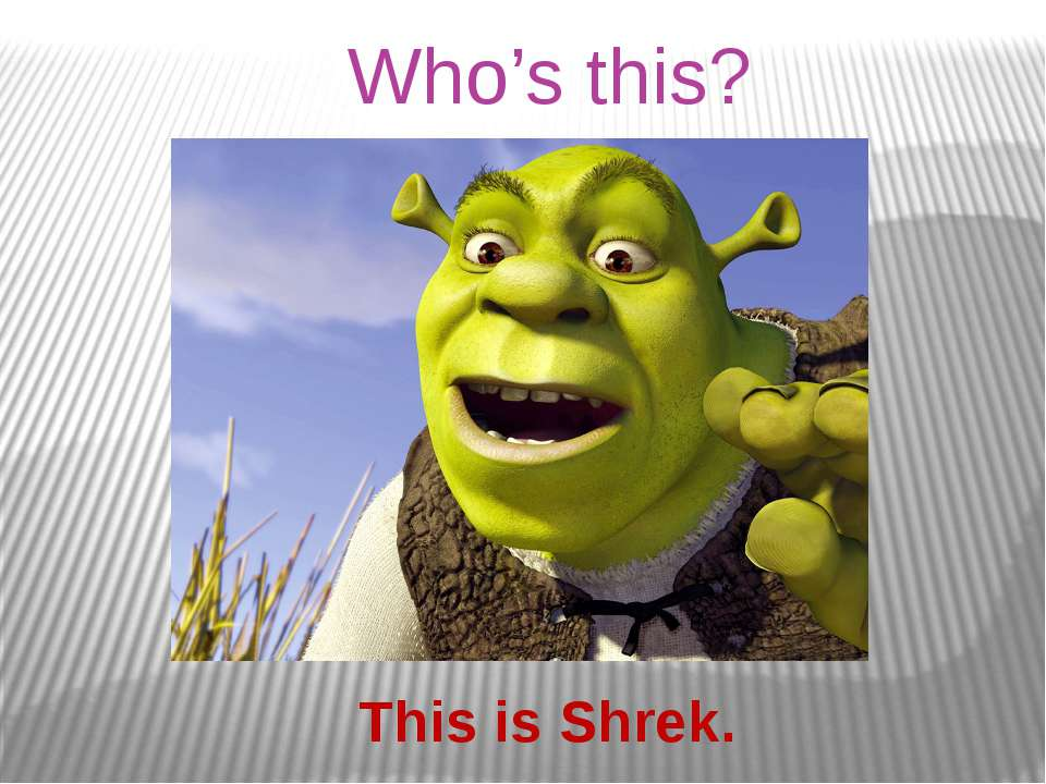 Who's this? This is Shrek.