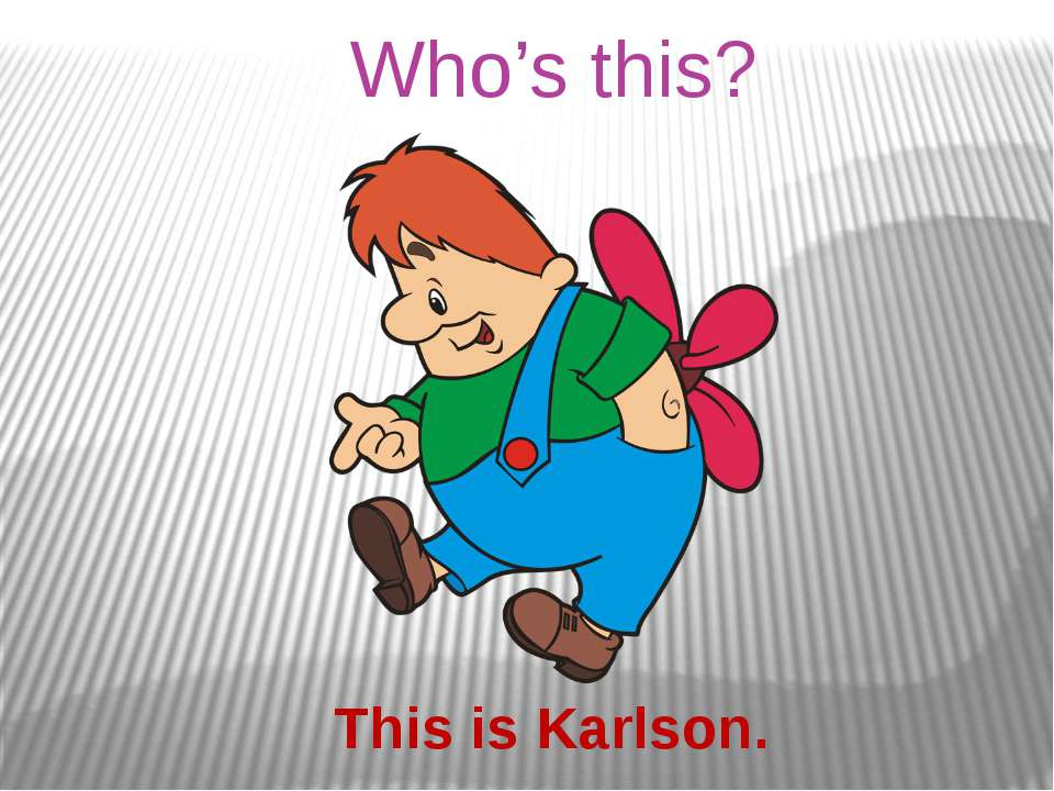 Who's this? This is Karlson.