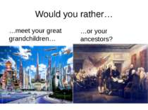Would you rather… …meet your great grandchildren… …or your ancestors? rrrathe...