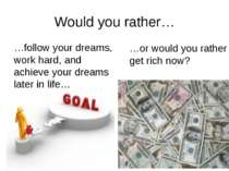 Would you rather… …follow your dreams, work hard, and achieve your dreams lat...
