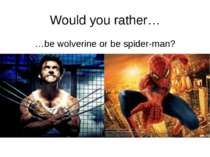 Would you rather… …be wolverine or be spider-man? http://www.rrrather.com/48