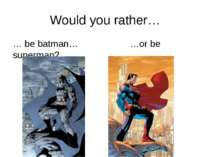 Would you rather… … be batman… …or be superman? rrrather.com