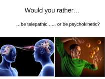 Would you rather… …be telepathic ….. or be psychokinetic? rrrather.com