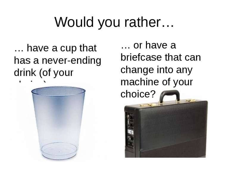 Would you rather… … have a cup that has a never-ending drink (of your choice)...