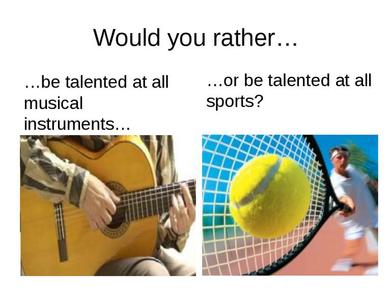 Would you rather… …be talented at all musical instruments… …or be talented at...