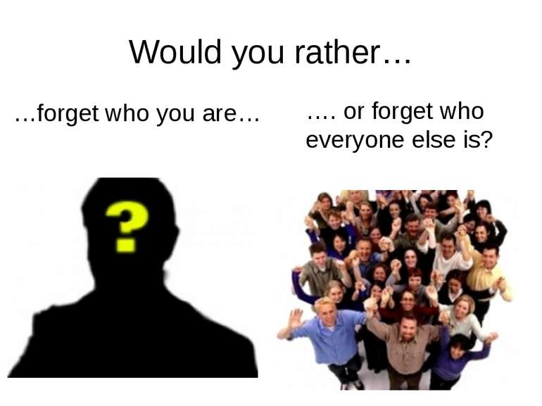 Would you rather… …forget who you are… …. or forget who everyone else is? rrr...