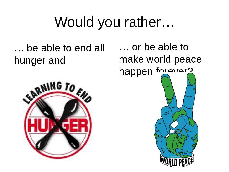 Would you rather… … be able to end all hunger and disease… … or be able to ma...