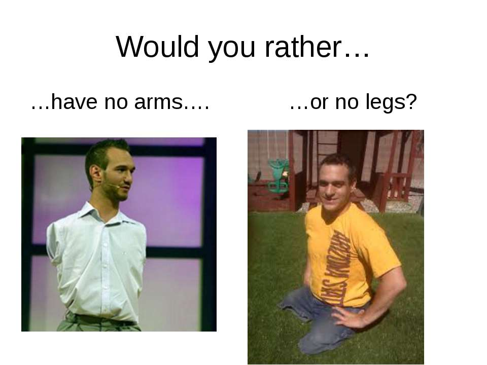 Would you rather… …have no arms…. …or no legs? rrrather.com