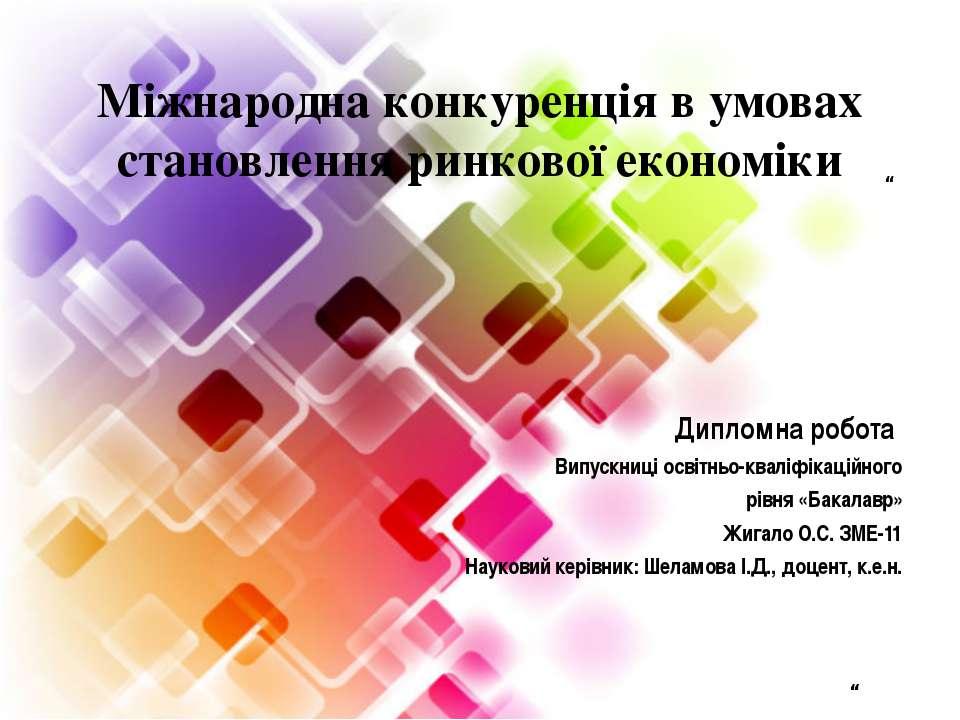 """Мiжнародна конкуренція в умовах становлення ринкової економіки """" Дипломна роб..."""