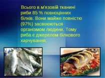 Всього в м'язовій тканині риби 85 % повноцінних білків. Вони майже повністю (...