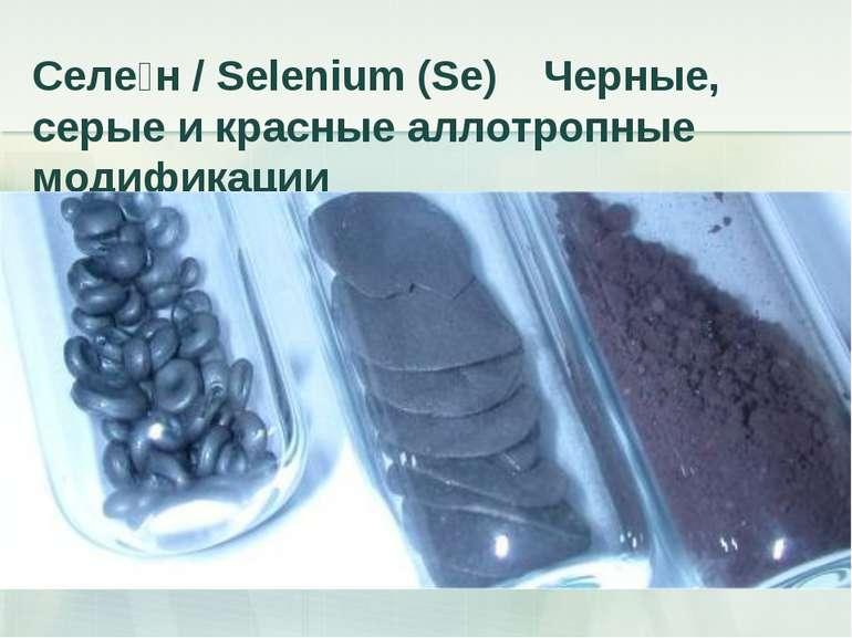 Селе н / Selenium (Se) Черные, серые и красные аллотропные модификации