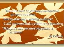 Знання має служити творчим цілям людини. Мало накопичувати знання; Слід розпо...