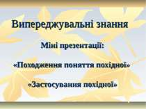 Випереджувальні знання Міні презентації: «Походження поняття похідної» «Засто...