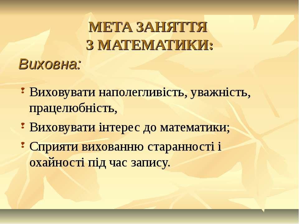 МЕТА ЗАНЯТТЯ З МАТЕМАТИКИ: Виховувати наполегливість, уважність, працелюбніст...