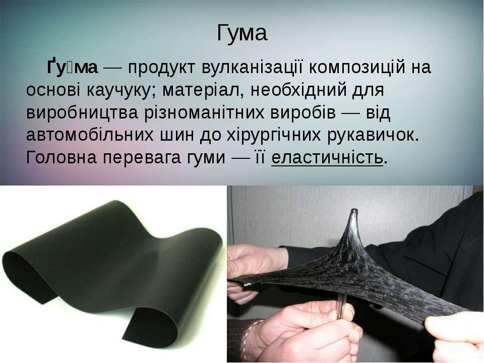 Гума Ґу ма— продукт вулканізації композицій на основікаучуку; матеріал, нео...